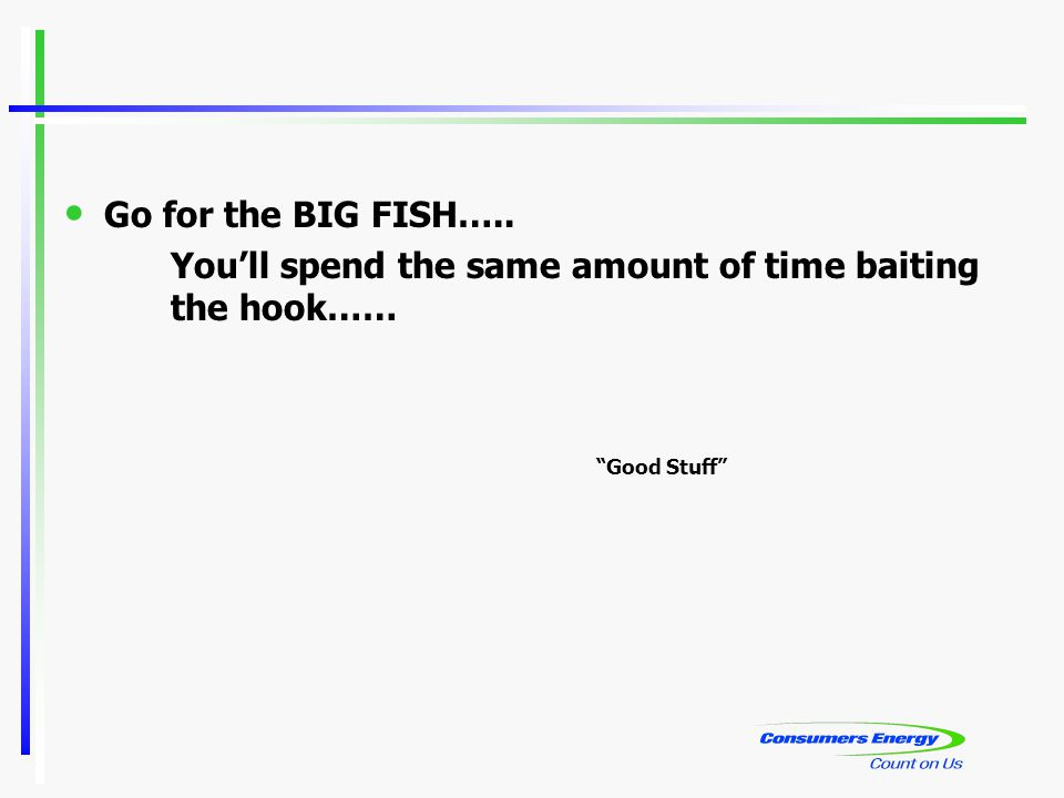 Go for the BIG FISH….. You'll spend the same amount of time baiting the hook…… Good Stuff