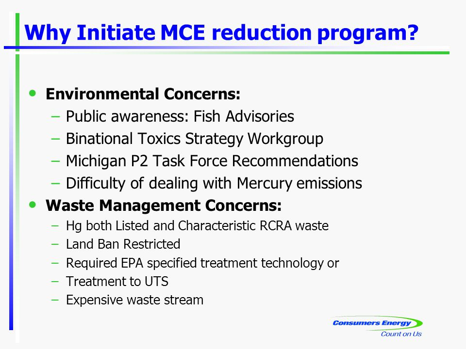 Why Initiate MCE reduction program? Environmental Concerns: –Public awareness: Fish Advisories –Binational Toxics Strategy Workgroup –Michigan P2 Task