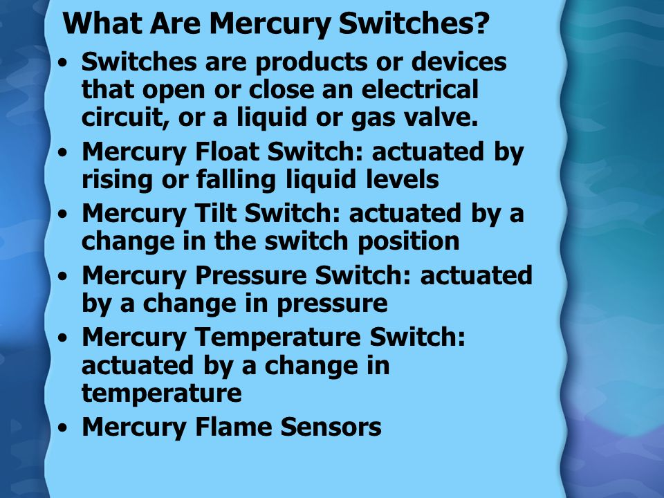 Amount of Mercury in Switches Tilt Switches: can range from about 0.05 grams to almost 5 grams Float Switches: can range from more than 0.1 to more than 65 grams (float switch units with up to six individual switches) Miscellaneous Switches: 0.005 to 5 grams Flame Sensors: more than 1 gram