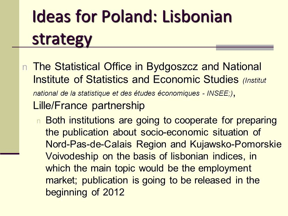 Ideas for Poland: Lisbonian strategy n The Statistical Office in Bydgoszcz and National Institute of Statistics and Economic Studies (Institut national de la statistique et des études économiques - INSEE;), Lille/France partnership n Both institutions are going to cooperate for preparing the publication about socio-economic situation of Nord-Pas-de-Calais Region and Kujawsko-Pomorskie Voivodeship on the basis of lisbonian indices, in which the main topic would be the employment market; publication is going to be released in the beginning of 2012