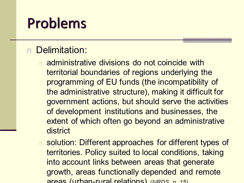 Problems n Delimitation: n administrative divisions do not coincide with territorial boundaries of regions underlying the programming of EU funds (the incompatibility of the administrative structure), making it difficult for government actions, but should serve the activities of development institutions and businesses, the extent of which often go beyond an administrative district n solution: Different approaches for different types of territories.