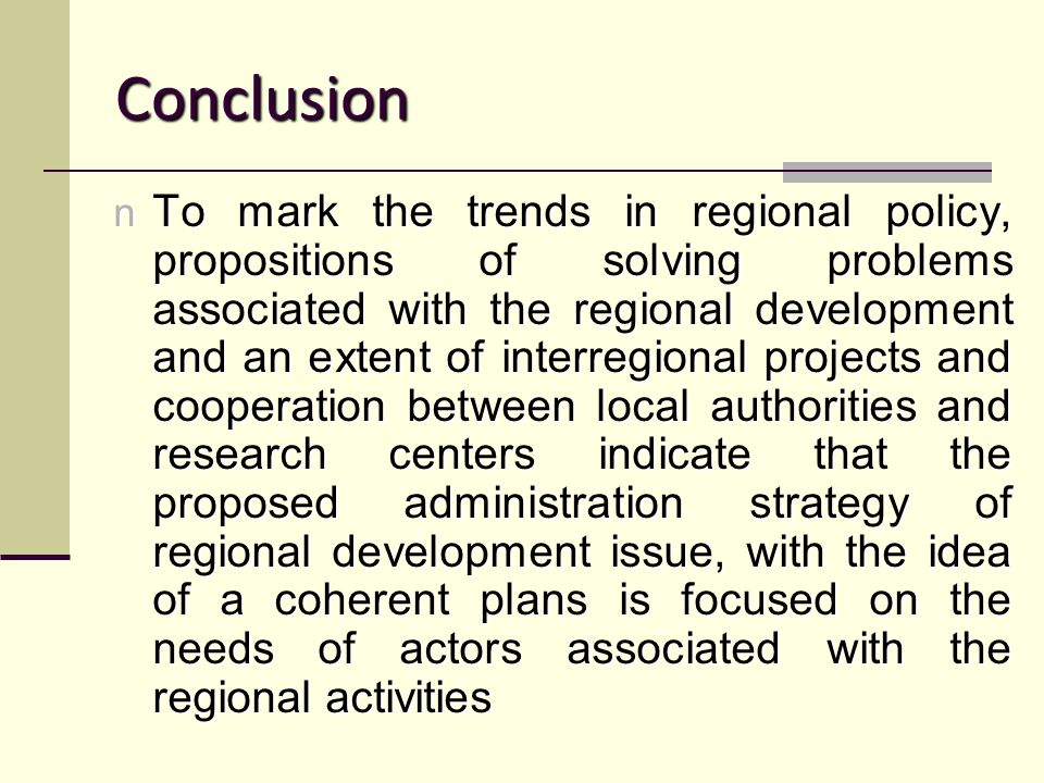 Conclusion n To mark the trends in regional policy, propositions of solving problems associated with the regional development and an extent of interregional projects and cooperation between local authorities and research centers indicate that the proposed administration strategy of regional development issue, with the idea of a coherent plans is focused on the needs of actors associated with the regional activities