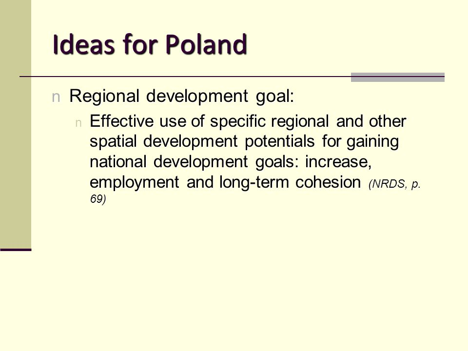 Ideas for Poland n Regional development goal: n Effective use of specific regional and other spatial development potentials for gaining national development goals: increase, employment and long-term cohesion (NRDS, p.
