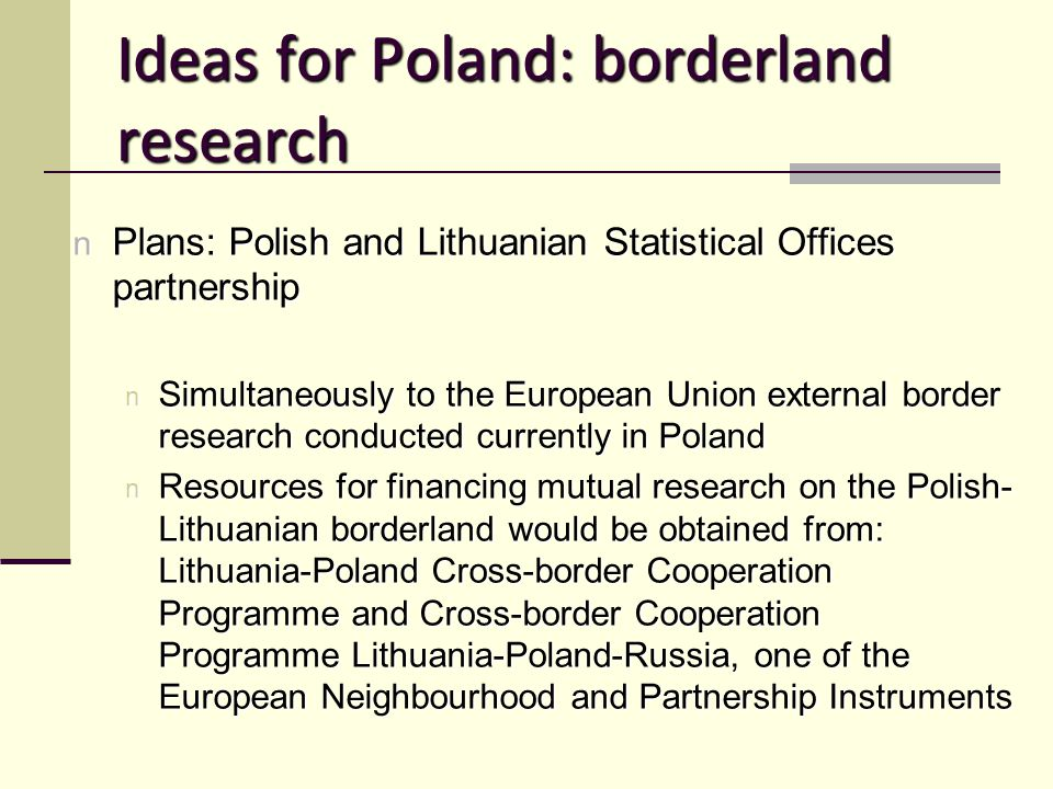 Ideas for Poland: borderland research n Plans: Polish and Lithuanian Statistical Offices partnership n Simultaneously to the European Union external border research conducted currently in Poland n Resources for financing mutual research on the Polish- Lithuanian borderland would be obtained from: Lithuania-Poland Cross-border Cooperation Programme and Cross-border Cooperation Programme Lithuania-Poland-Russia, one of the European Neighbourhood and Partnership Instruments