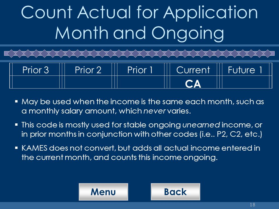 18 Count Actual for Application Month and Ongoing Prior 3Prior 2Prior 1CurrentFuture 1 CA  May be used when the income is the same each month, such as a monthly salary amount, which never varies.