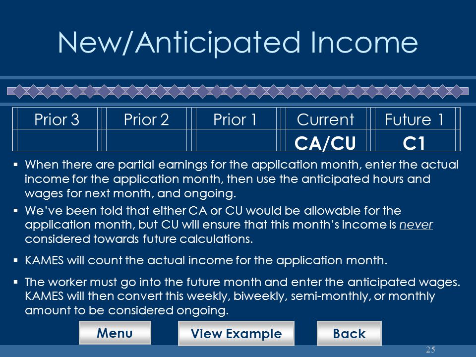 25 New/Anticipated Income Prior 3Prior 2Prior 1CurrentFuture 1 CA/CUC1  When there are partial earnings for the application month, enter the actual income for the application month, then use the anticipated hours and wages for next month, and ongoing.