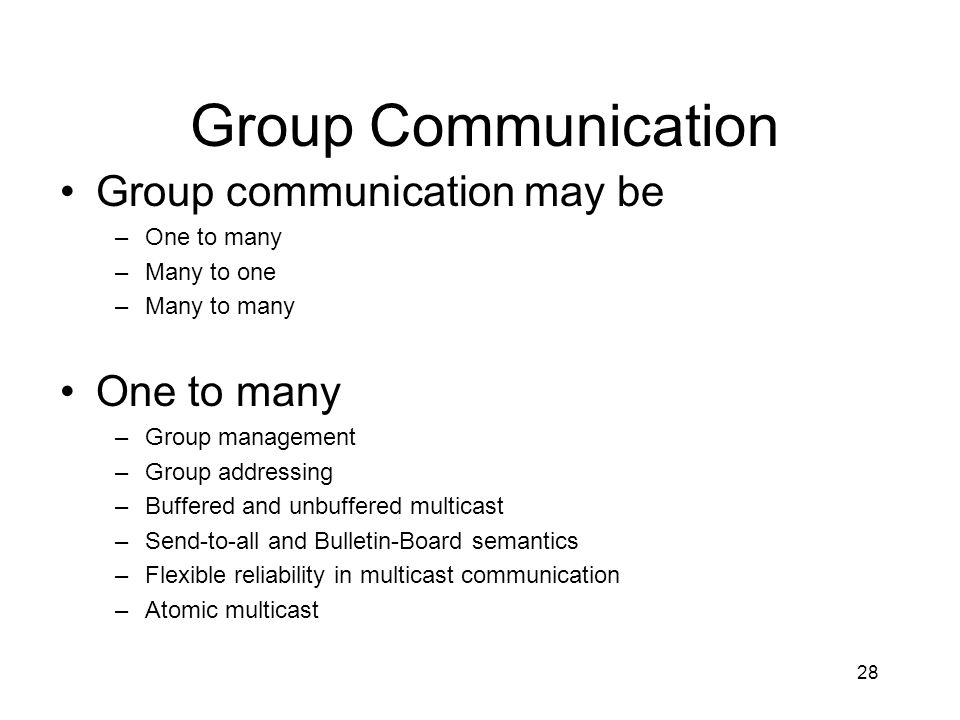 28 Group Communication Group communication may be –One to many –Many to one –Many to many One to many –Group management –Group addressing –Buffered and unbuffered multicast –Send-to-all and Bulletin-Board semantics –Flexible reliability in multicast communication –Atomic multicast