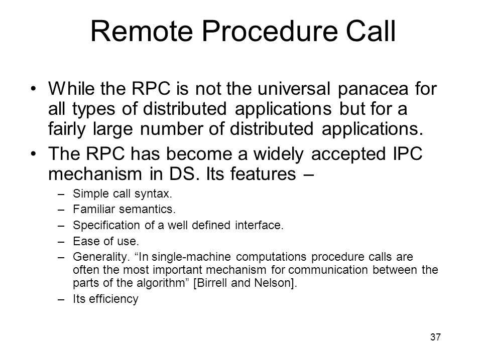 37 Remote Procedure Call While the RPC is not the universal panacea for all types of distributed applications but for a fairly large number of distributed applications.