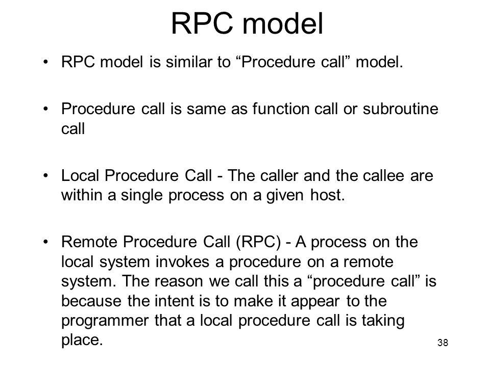 38 RPC model RPC model is similar to Procedure call model.