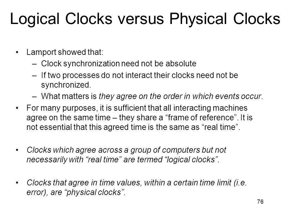 76 Logical Clocks versus Physical Clocks Lamport showed that: –Clock synchronization need not be absolute –If two processes do not interact their clocks need not be synchronized.