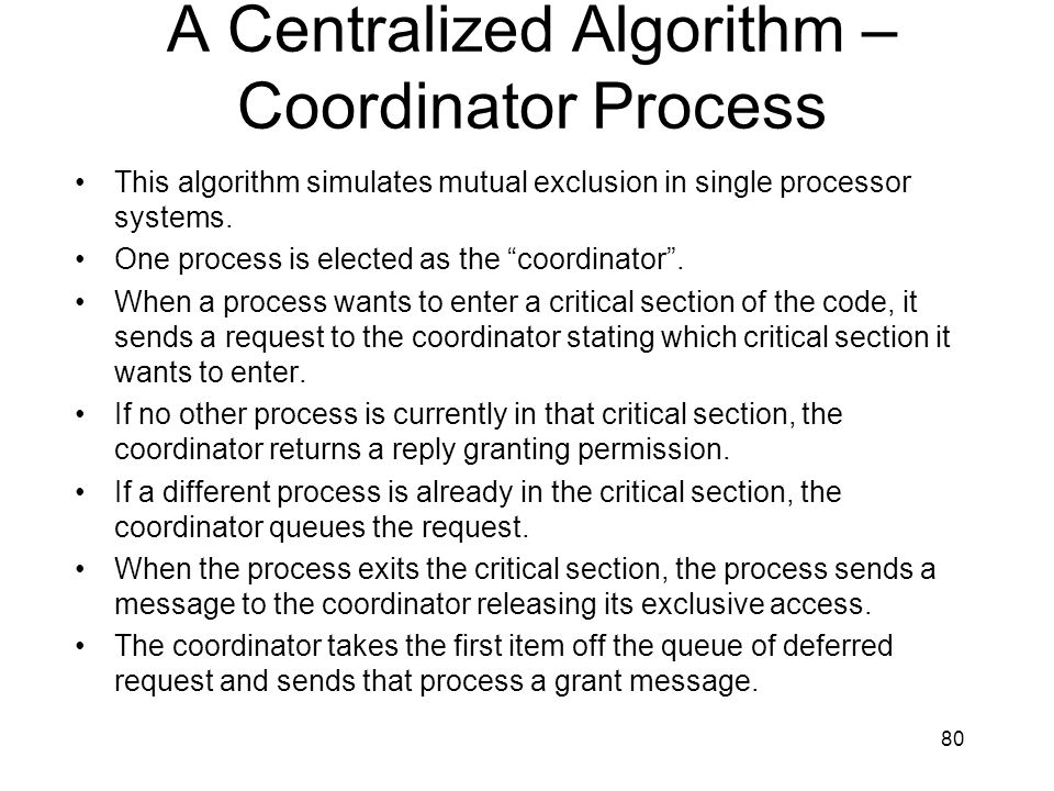 80 A Centralized Algorithm – Coordinator Process This algorithm simulates mutual exclusion in single processor systems.