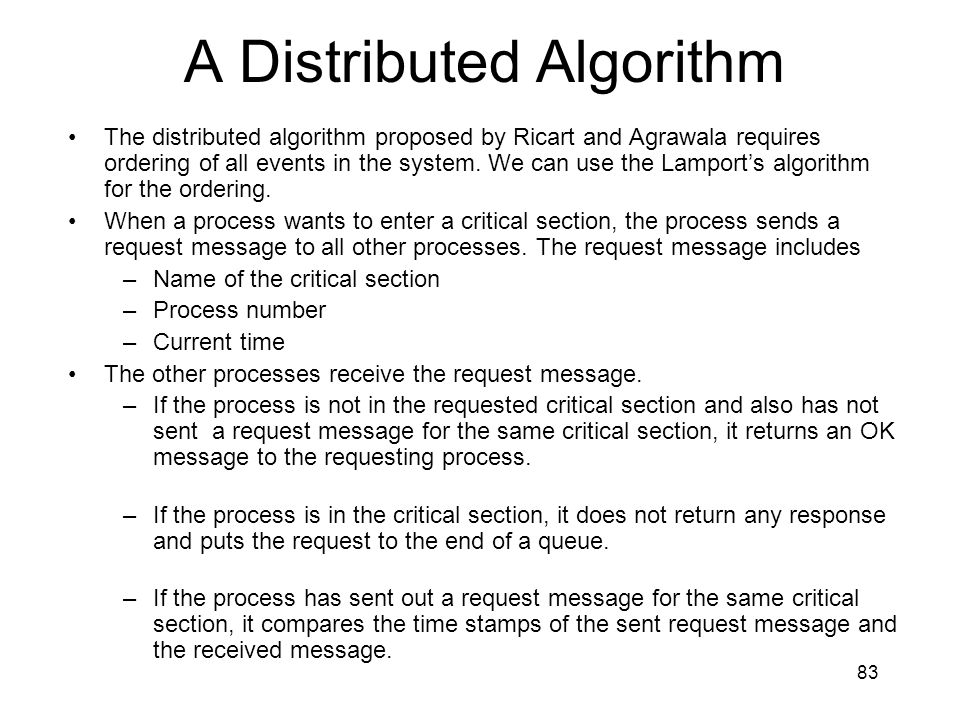 83 A Distributed Algorithm The distributed algorithm proposed by Ricart and Agrawala requires ordering of all events in the system.