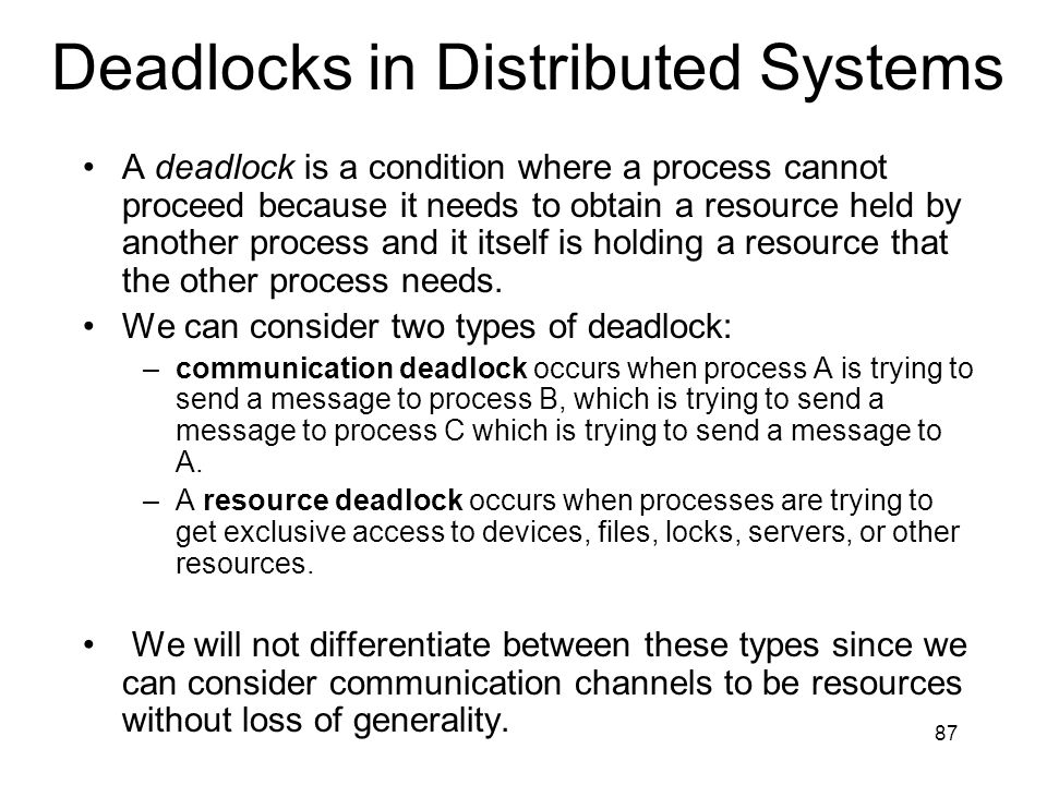 87 Deadlocks in Distributed Systems A deadlock is a condition where a process cannot proceed because it needs to obtain a resource held by another process and it itself is holding a resource that the other process needs.