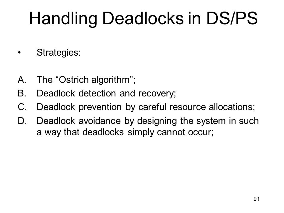 91 Handling Deadlocks in DS/PS Strategies: A.The Ostrich algorithm ; B.Deadlock detection and recovery; C.Deadlock prevention by careful resource allocations; D.Deadlock avoidance by designing the system in such a way that deadlocks simply cannot occur;