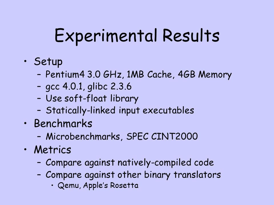 Experimental Results Setup –Pentium4 3.0 GHz, 1MB Cache, 4GB Memory –gcc 4.0.1, glibc 2.3.6 –Use soft-float library –Statically-linked input executables Benchmarks –Microbenchmarks, SPEC CINT2000 Metrics –Compare against natively-compiled code –Compare against other binary translators Qemu, Apple's Rosetta