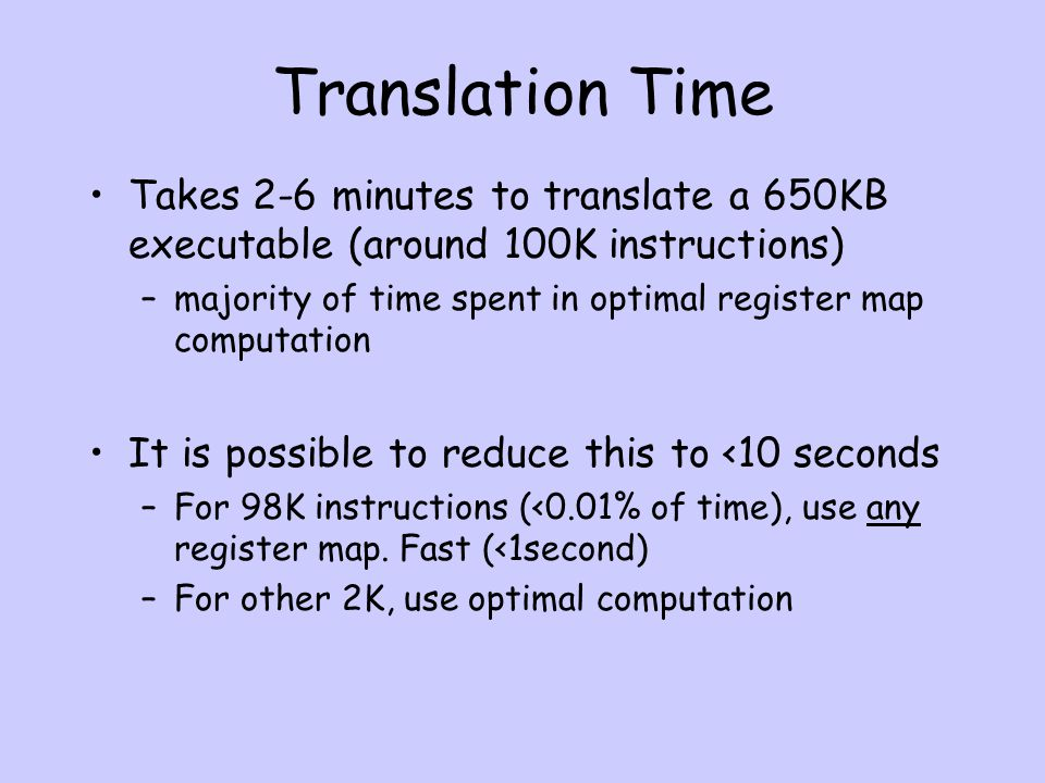 Translation Time Takes 2-6 minutes to translate a 650KB executable (around 100K instructions) –majority of time spent in optimal register map computation It is possible to reduce this to <10 seconds –For 98K instructions (<0.01% of time), use any register map.