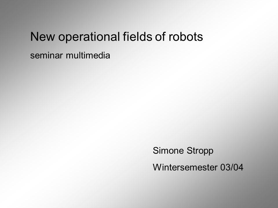 New operational fields of robots seminar multimedia Simone Stropp Wintersemester 03/04