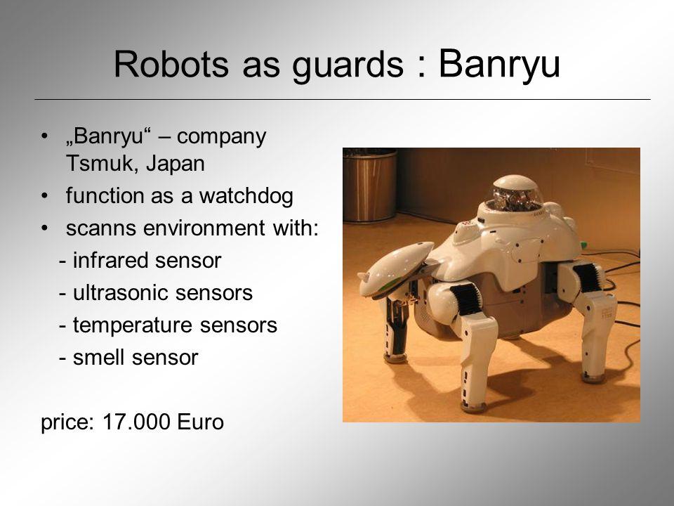 "Robots as guards : Banryu ""Banryu – company Tsmuk, Japan function as a watchdog scanns environment with: - infrared sensor - ultrasonic sensors - temperature sensors - smell sensor price: 17.000 Euro"