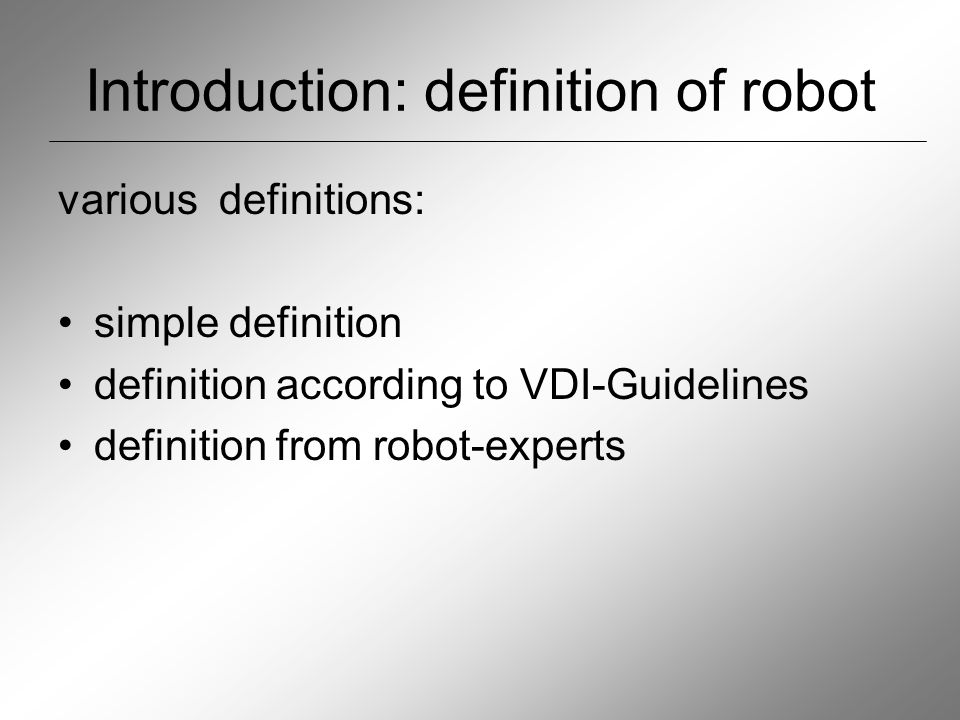 """Definition: VDI-guidelines """"A Robot is a free and re-progrrammable, multifinctional manipulator with at least three independent axes, for moving materials, parts, tools or special devices on programmed, variable courses, to fulfil the most diverse tasks."""