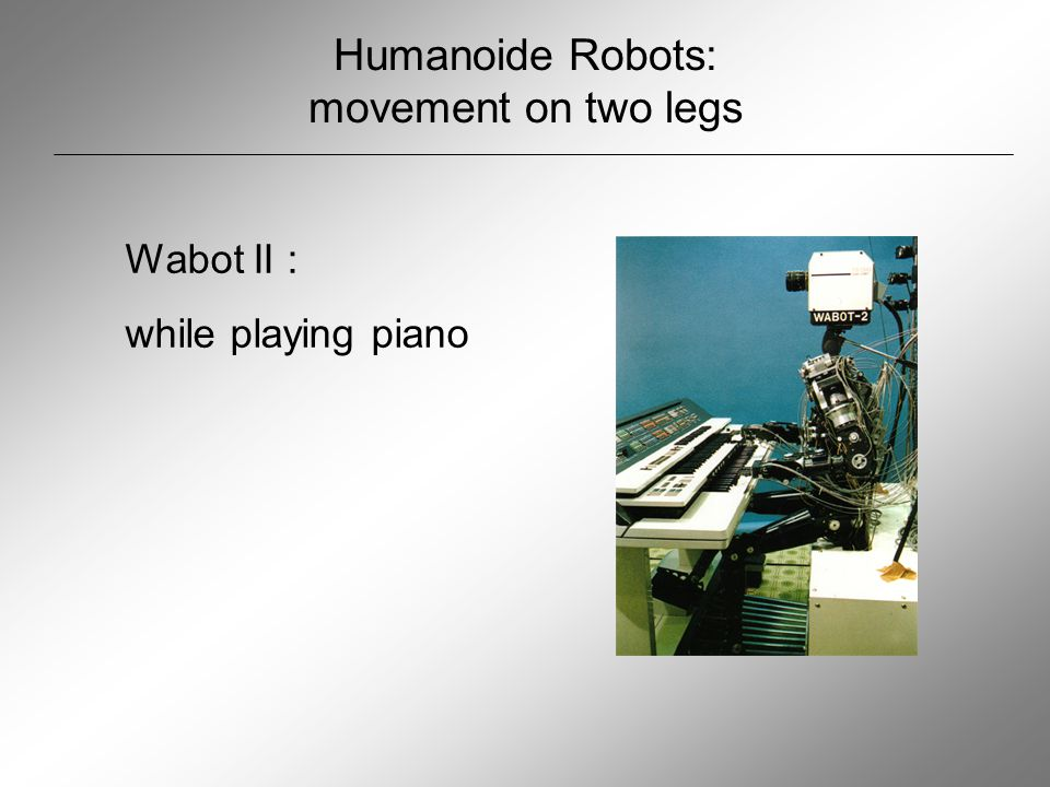 Humanoide robots: movement on two legs P1 P2 – P3 P3 P2: first Robot with self control P3: selfcontrol against falling down and radio telecontrol for several activities since P3: waklking is not only possible on levels  stairs