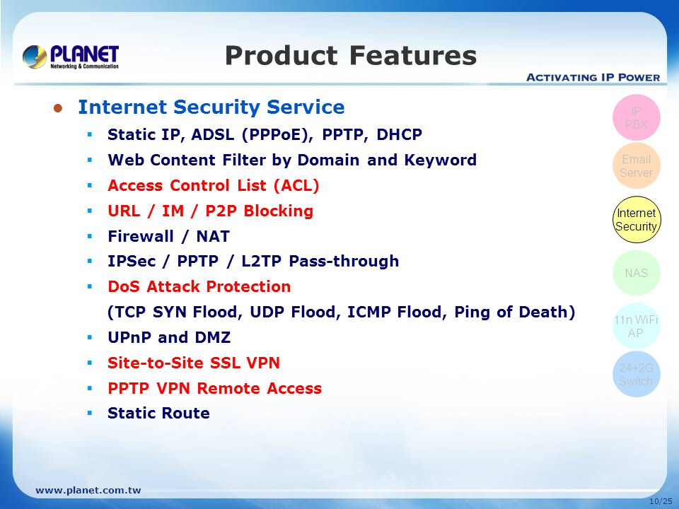 www.planet.com.tw 9/25 E-mail Service  Supports POP3, SMTP, IMAP  Secured Socket Layer (SSL)  Junk Mail Filtering  E-mail Alias Group Assignment  Mail Attachment Size Restriction  User E-mail Storage Quota  E-mail Log Record Management  Anti-Virus and Anti-Spam  Auto Backup, Auto Reply  E-mail Blacklist Based on Domain  Name, User Name, and E-mail Address  Supports Web Mail Product Features IP PBX Email Server Internet Security NAS 11n WiFi AP 24+2G Switch
