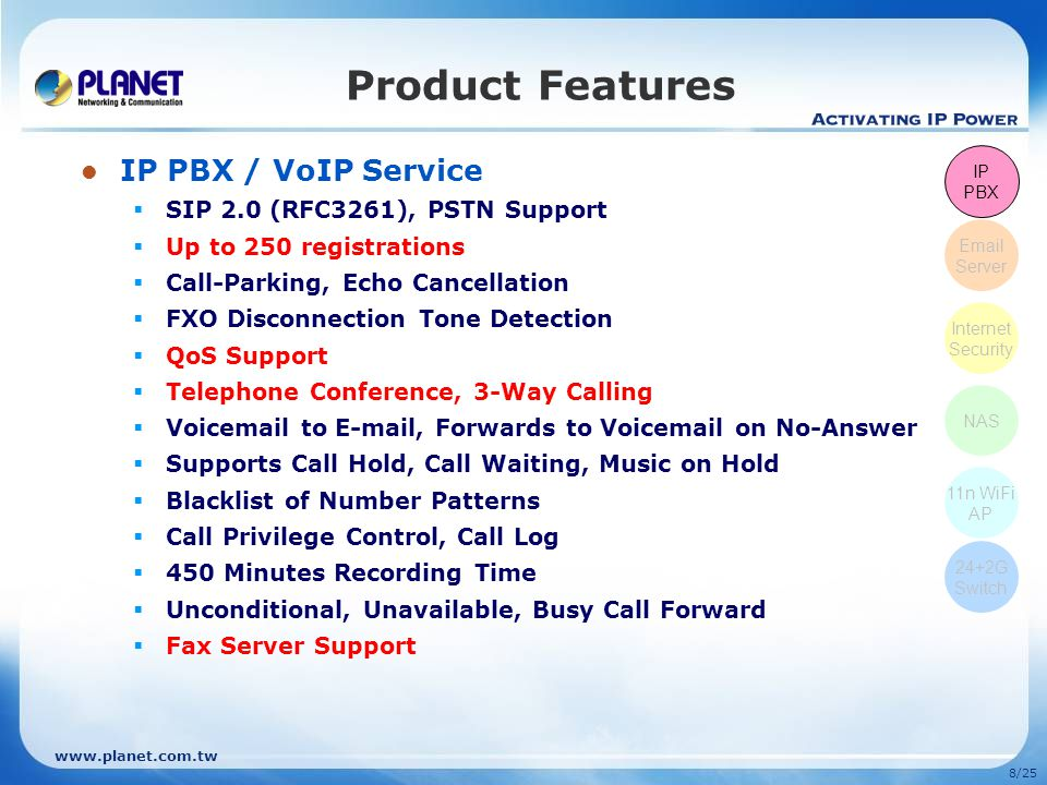 www.planet.com.tw 18/25 Comparison Model Features PLANET UMG-2000Cisco UC 520-24U-8FXO Software IP PBX / VoIP SIP 2.0Yes Registration250N/A Concurrent Call50N/A Voice CompressionG.711, G.726, G.723.1, G.729A, GSMG.711, G.729A PBX Features Call Hold / Call Waiting / 3-Way Conference / Call-Parking / Call Transfer / Call Forward / Meet-Me Conference / Auto-Attendant / Voice Mail Call Hold / Call Waiting / 3-Way Conference / Call-Parking / Call Transfer / Call Forward / Meet-Me Conference / Auto-Attendant / Voice Mail Voice Features Echo Cancellation / Voice Activated Detection / Comfort N/Aise Generation / Gain Control Comfort N/Aise Generation / Telephony User Interface (TUI) / Voice Profile for Internet Mail (VPIM) / General-delivery Mailboxes (GDMs) NETWORK STORAGE RAIDRAID 0, 5, 10, and JBODN/A Data SharingWindows Network Sharing, NFSv3N/A INTERNET SECURITY DoS PreventionYes PPTP VPN100 tunnelsN/A SSL VPN8 tunnels (Site-to-Site)N/A DMZYes Content FilterYes Access ControlYes