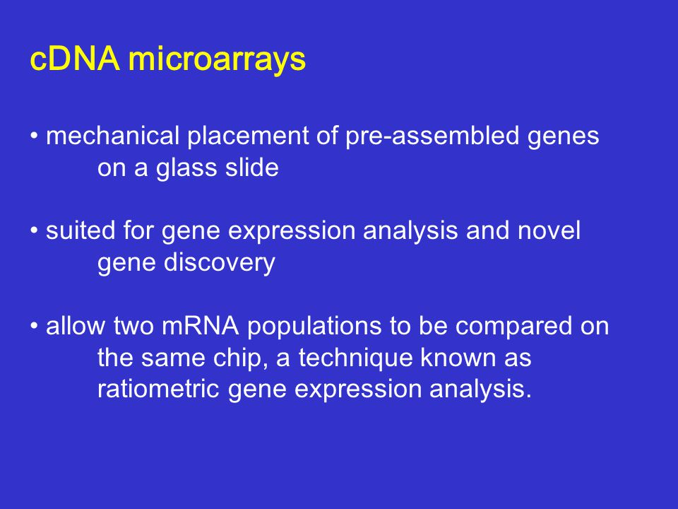 cDNA microarrays mechanical placement of pre-assembled genes on a glass slide suited for gene expression analysis and novel gene discovery allow two mRNA populations to be compared on the same chip, a technique known as ratiometric gene expression analysis.
