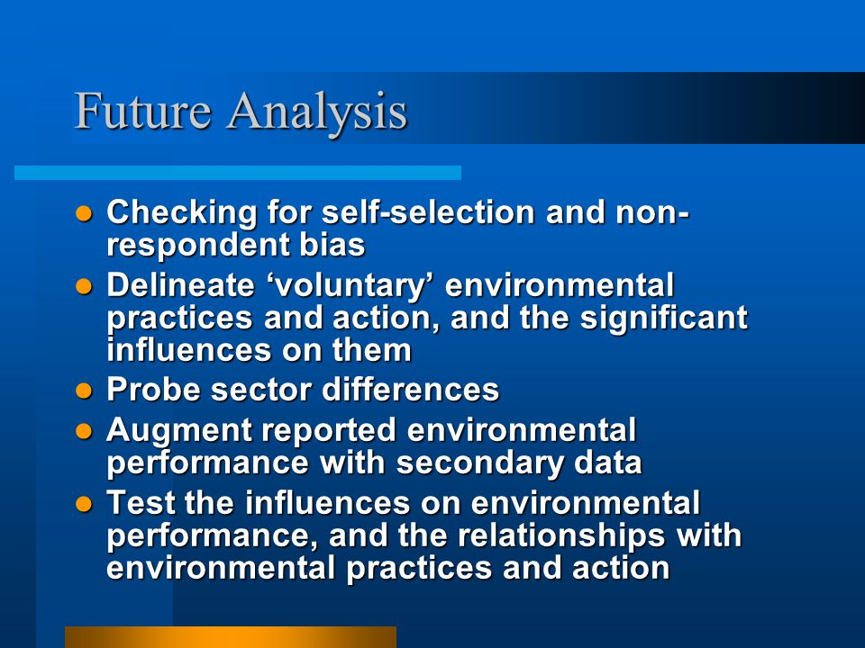 Future Analysis Checking for self-selection and non- respondent bias Checking for self-selection and non- respondent bias Delineate 'voluntary' enviro