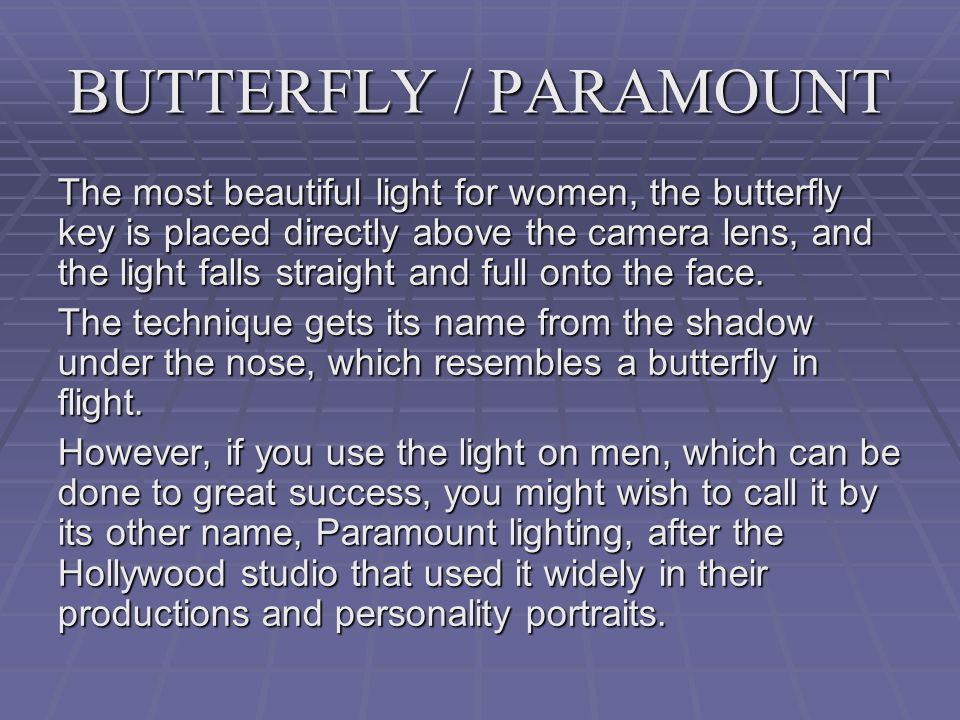 BUTTERFLY / PARAMOUNT The most beautiful light for women, the butterfly key is placed directly above the camera lens, and the light falls straight and full onto the face.