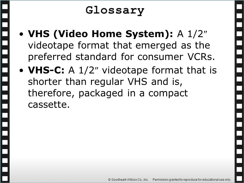© Goodheart-Willcox Co., Inc. Permission granted to reproduce for educational use only. VHS (Video Home System): A 1/2 videotape format that emerged