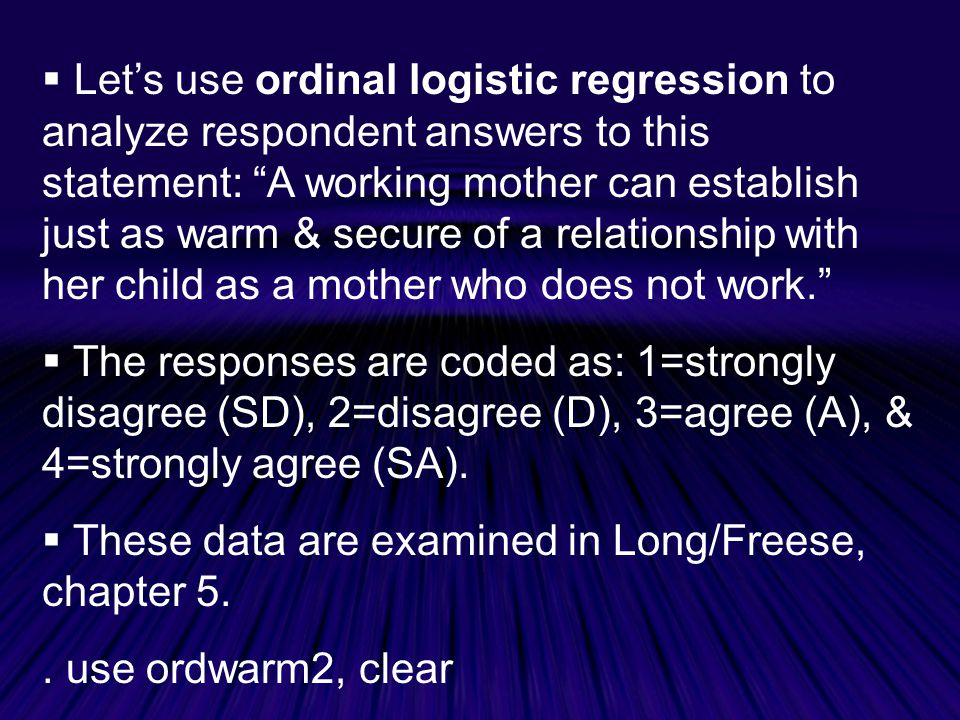  Let's use ordinal logistic regression to analyze respondent answers to this statement: A working mother can establish just as warm & secure of a relationship with her child as a mother who does not work.  The responses are coded as: 1=strongly disagree (SD), 2=disagree (D), 3=agree (A), & 4=strongly agree (SA).