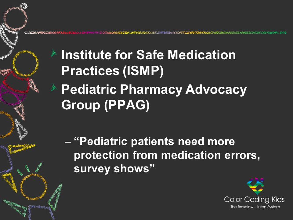 """Institute for Safe Medication Practices (ISMP) Pediatric Pharmacy Advocacy Group (PPAG) –""""Pediatric patients need more protection from medication erro"""