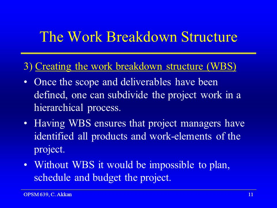 OPSM 639, C. Akkan11 The Work Breakdown Structure 3) Creating the work breakdown structure (WBS) Once the scope and deliverables have been defined, on