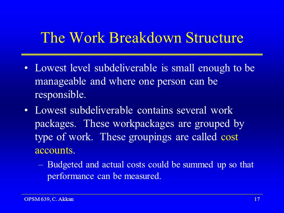 OPSM 639, C. Akkan17 The Work Breakdown Structure Lowest level subdeliverable is small enough to be manageable and where one person can be responsible