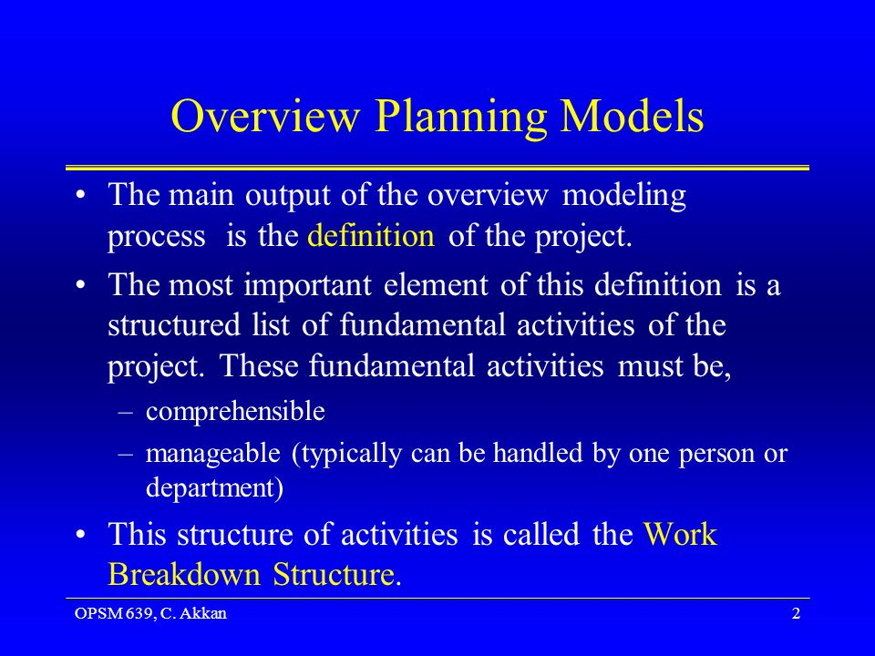 OPSM 639, C. Akkan2 Overview Planning Models The main output of the overview modeling process is the definition of the project. The most important ele