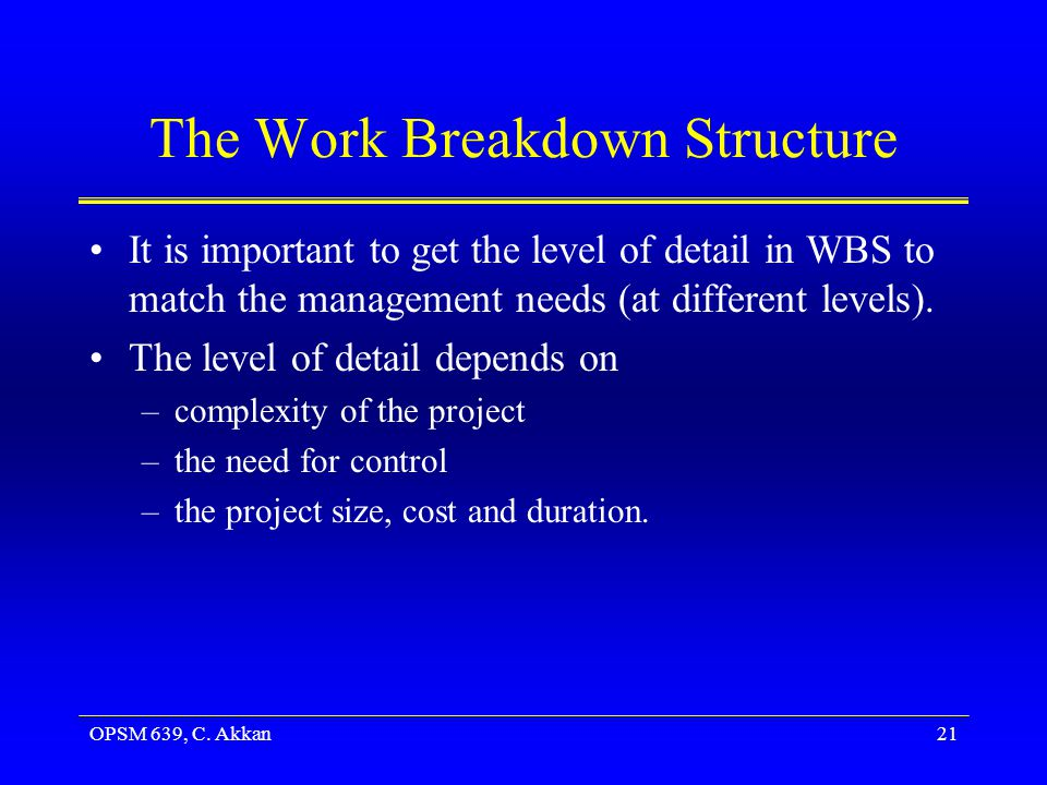 OPSM 639, C. Akkan21 The Work Breakdown Structure It is important to get the level of detail in WBS to match the management needs (at different levels