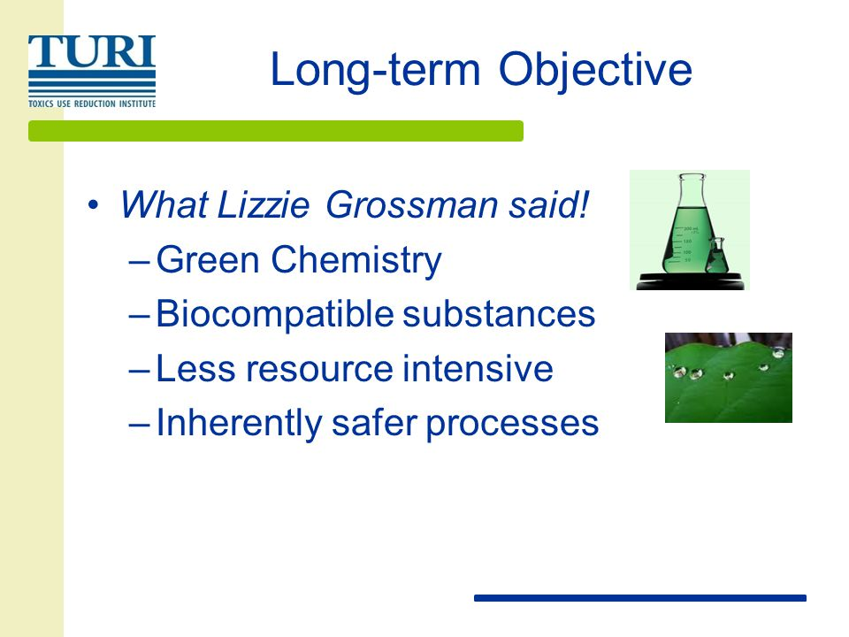 Long-term Objective What Lizzie Grossman said! –Green Chemistry –Biocompatible substances –Less resource intensive –Inherently safer processes