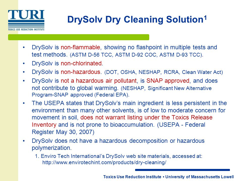 Toxics Use Reduction Institute University of Massachusetts Lowell DrySolv Dry Cleaning Solution 1 DrySolv is non-flammable, showing no flashpoint in multiple tests and test methods.