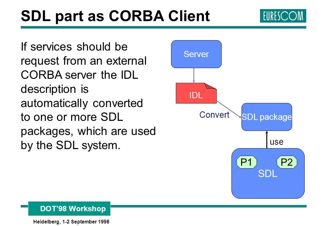 DOT'98 Workshop Heidelberg, 1-2 September 1998 SDL part as CORBA Client If services should be request from an external CORBA server the IDL descriptio