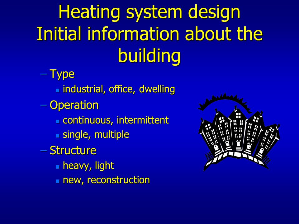 Heating system design Initial information about the building –Type n industrial, office, dwelling –Operation n continuous, intermittent n single, mult