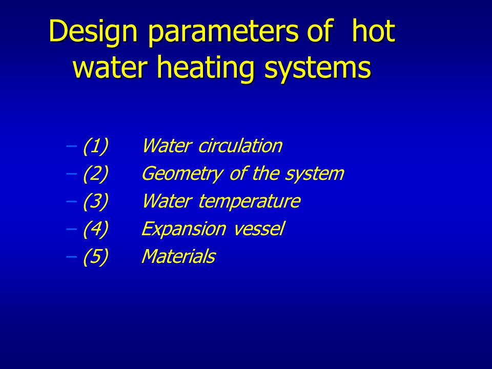 Design parameters of hot water heating systems – –(1)Water circulation – –(2) Geometry of the system – –(3) Water temperature – –(4) Expansion vessel – –(5)Materials