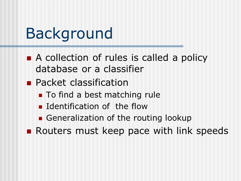 Background A collection of rules is called a policy database or a classifier Packet classification To find a best matching rule Identification of the