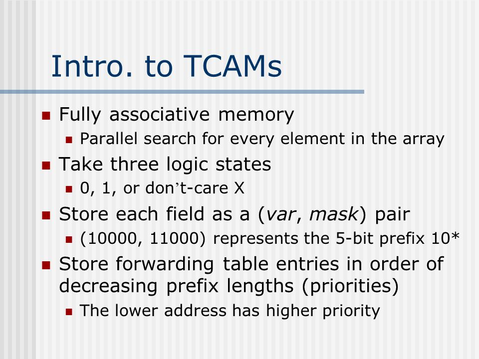 Intro. to TCAMs Fully associative memory Parallel search for every element in the array Take three logic states 0, 1, or don ' t-care X Store each fie