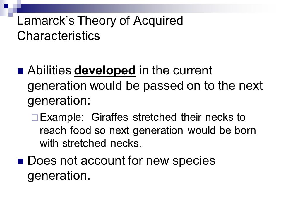 Lamarck's Theory of Acquired Characteristics Abilities developed in the current generation would be passed on to the next generation:  Example: Giraffes stretched their necks to reach food so next generation would be born with stretched necks.
