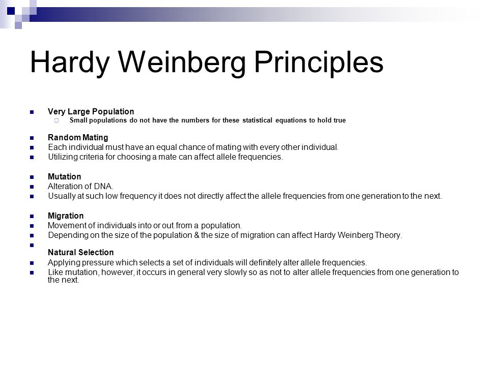 Hardy Weinberg Principles Very Large Population  Small populations do not have the numbers for these statistical equations to hold true Random Mating Each individual must have an equal chance of mating with every other individual.