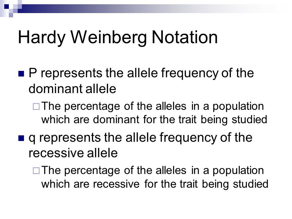 Hardy Weinberg Notation P represents the allele frequency of the dominant allele  The percentage of the alleles in a population which are dominant for the trait being studied q represents the allele frequency of the recessive allele  The percentage of the alleles in a population which are recessive for the trait being studied