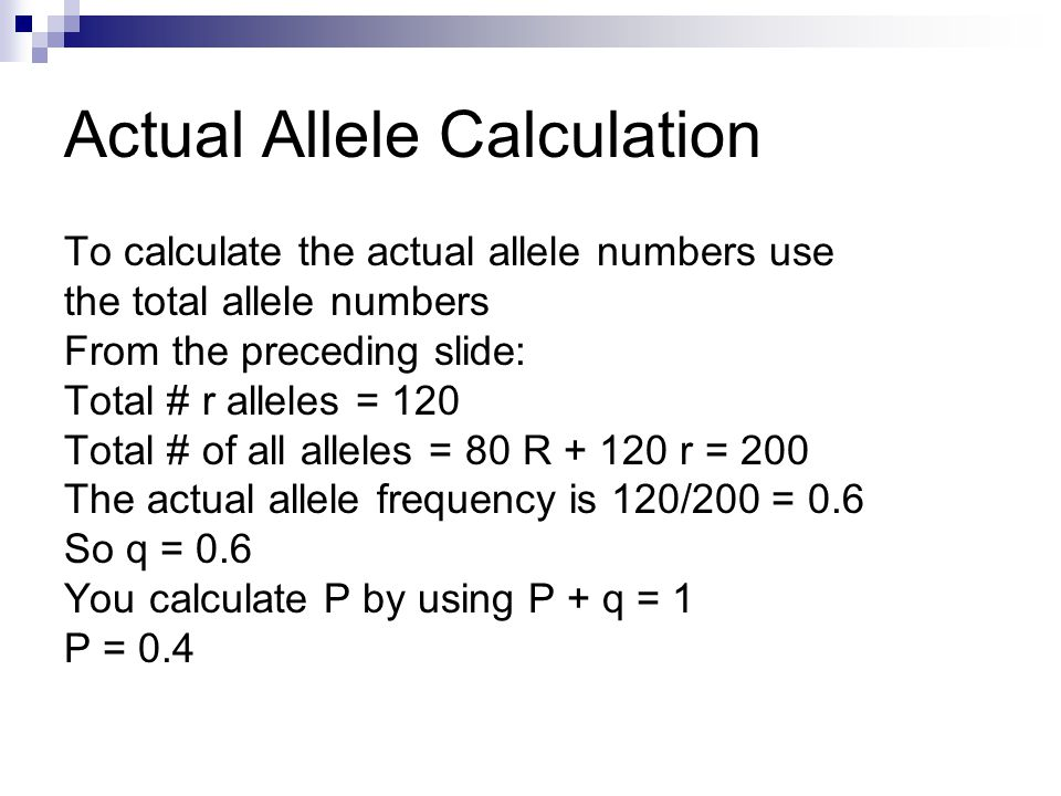 Actual Allele Calculation To calculate the actual allele numbers use the total allele numbers From the preceding slide: Total # r alleles = 120 Total # of all alleles = 80 R + 120 r = 200 The actual allele frequency is 120/200 = 0.6 So q = 0.6 You calculate P by using P + q = 1 P = 0.4