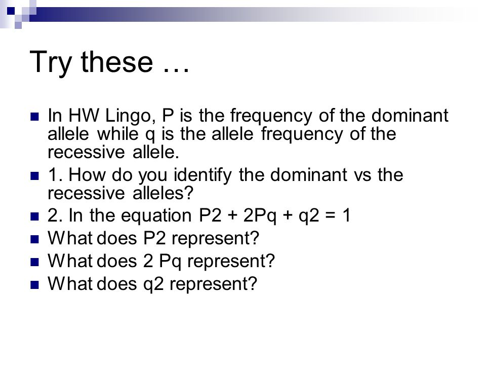 Try these … In HW Lingo, P is the frequency of the dominant allele while q is the allele frequency of the recessive allele.