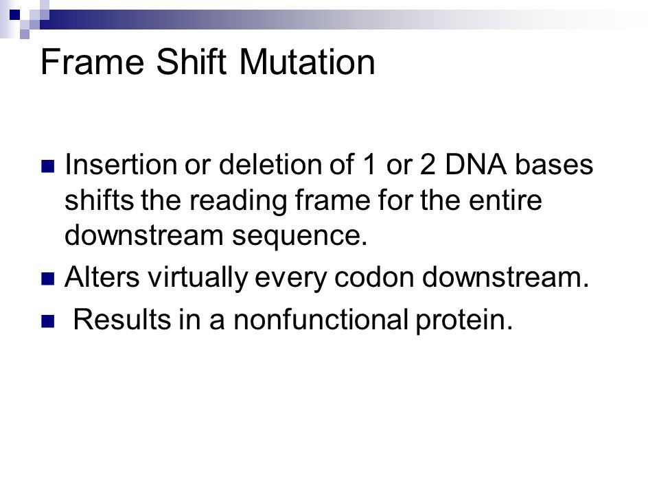 Frame Shift Mutation Insertion or deletion of 1 or 2 DNA bases shifts the reading frame for the entire downstream sequence.