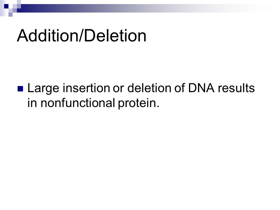 Addition/Deletion Large insertion or deletion of DNA results in nonfunctional protein.